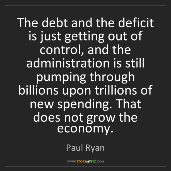Paul Ryan: The debt and the deficit is just getting out of control,...