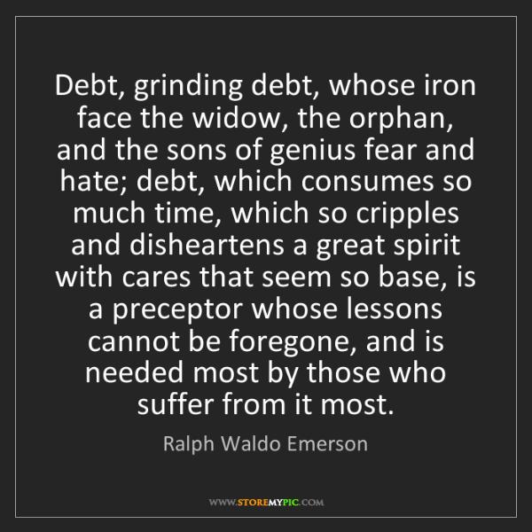 Ralph Waldo Emerson: Debt, grinding debt, whose iron face the widow, the orphan,...