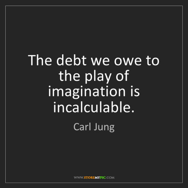 Carl Jung: The debt we owe to the play of imagination is incalculable.