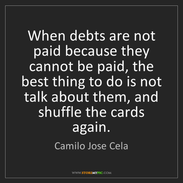 Camilo Jose Cela: When debts are not paid because they cannot be paid,...