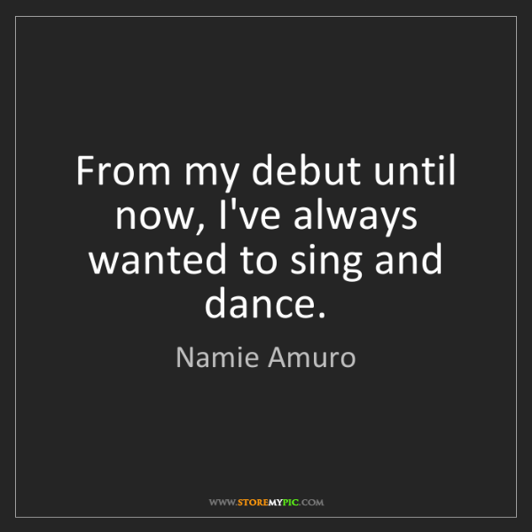 Namie Amuro: From my debut until now, I've always wanted to sing and...
