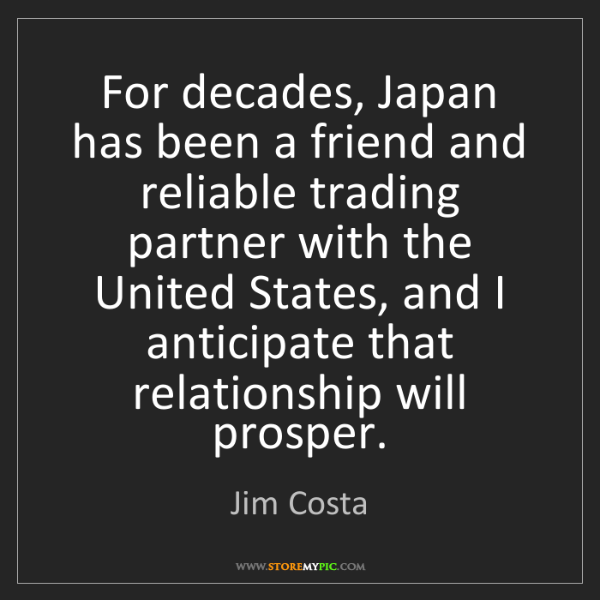 Jim Costa: For decades, Japan has been a friend and reliable trading...