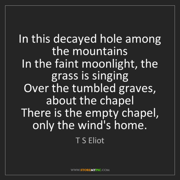T S Eliot: In this decayed hole among the mountains   In the faint...
