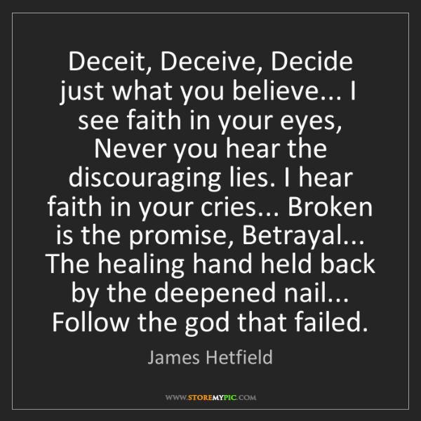 James Hetfield: Deceit, Deceive, Decide just what you believe... I see...