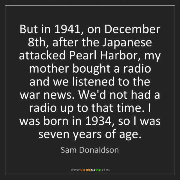 Sam Donaldson: But in 1941, on December 8th, after the Japanese attacked...