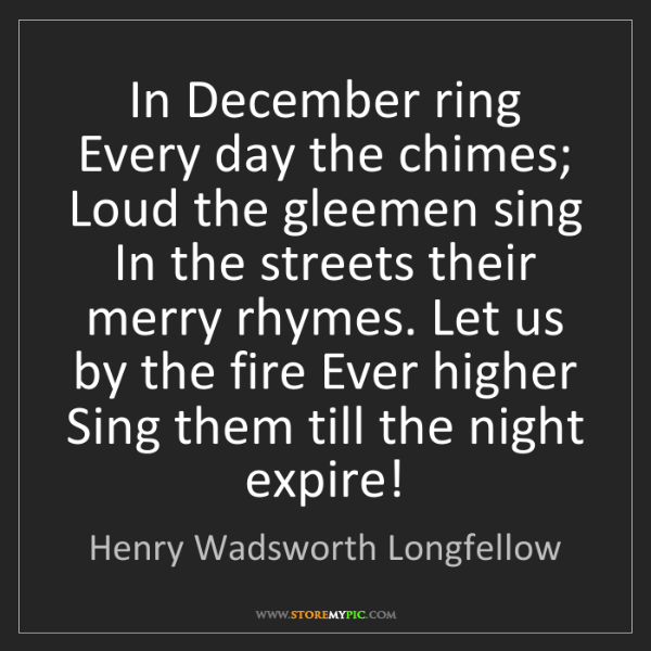 Henry Wadsworth Longfellow: In December ring Every day the chimes; Loud the gleemen...