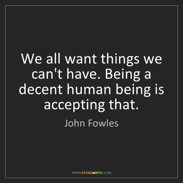 John Fowles: We all want things we can't have. Being a decent human...
