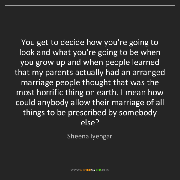 Sheena Iyengar: You get to decide how you're going to look and what you're...