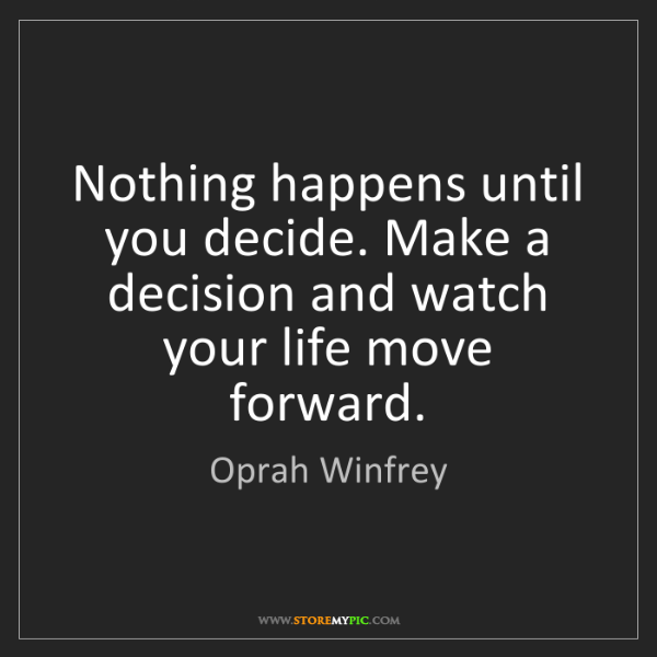 Oprah Winfrey: Nothing happens until you decide. Make a decision and...