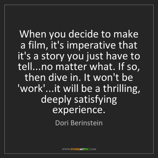 Dori Berinstein: When you decide to make a film, it's imperative that...