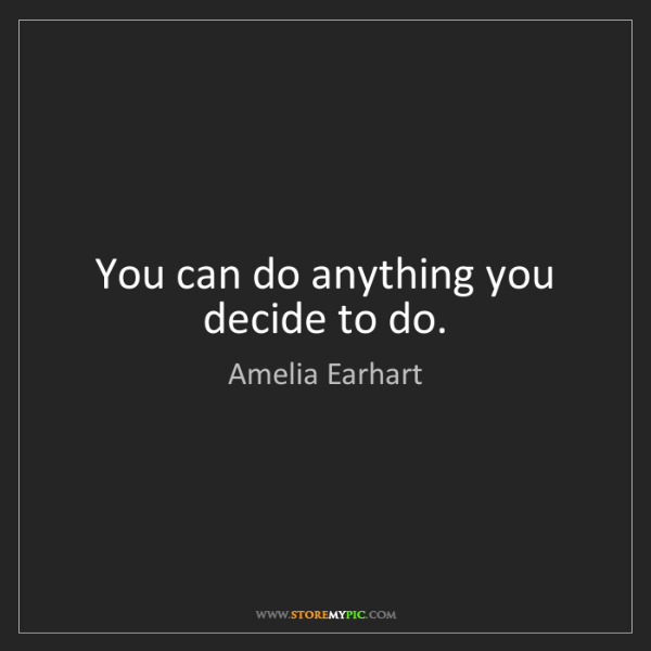 Amelia Earhart: You can do anything you decide to do.