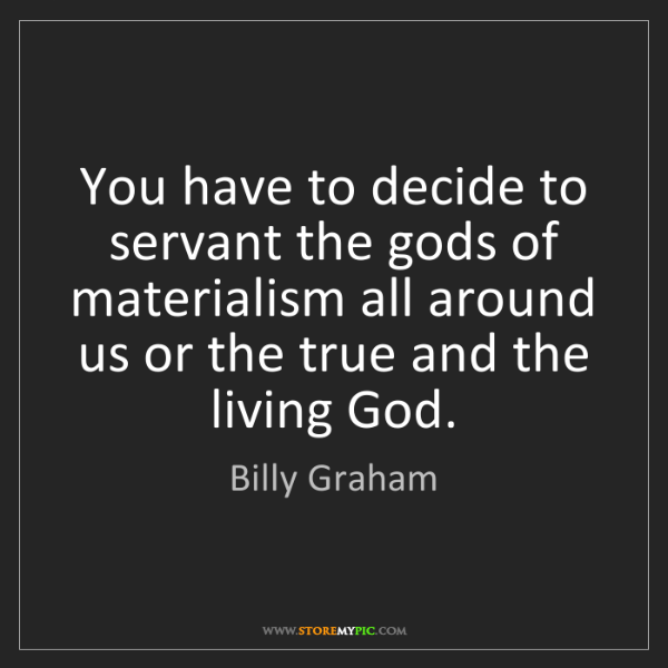 Billy Graham: You have to decide to servant the gods of materialism...