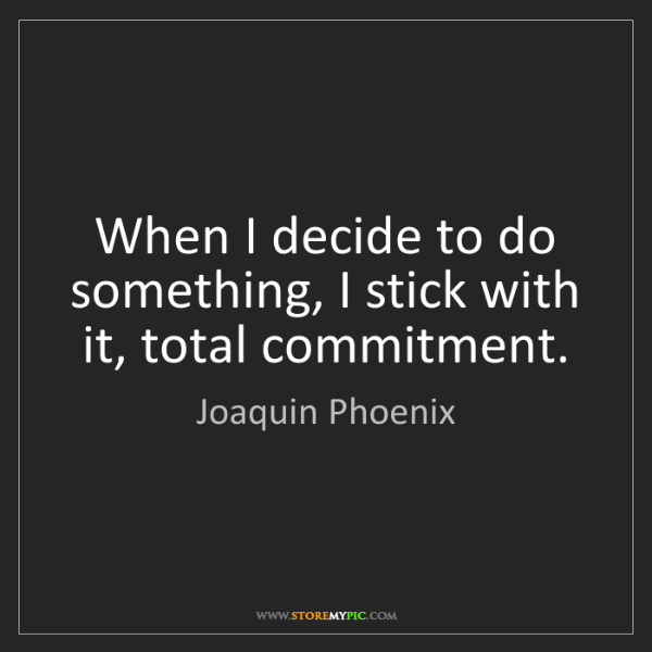 Joaquin Phoenix: When I decide to do something, I stick with it, total...