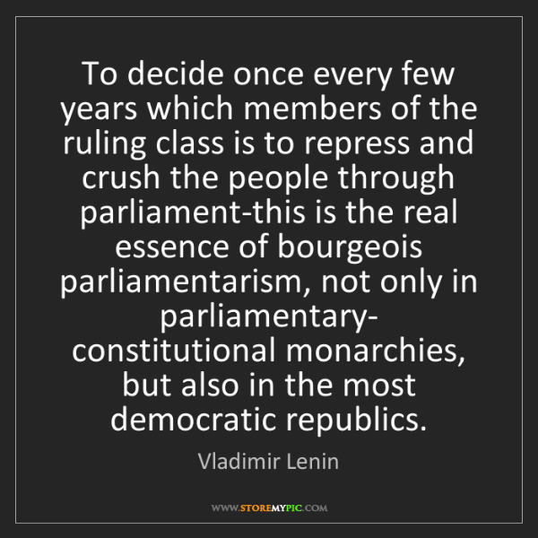 Vladimir Lenin: To decide once every few years which members of the ruling...