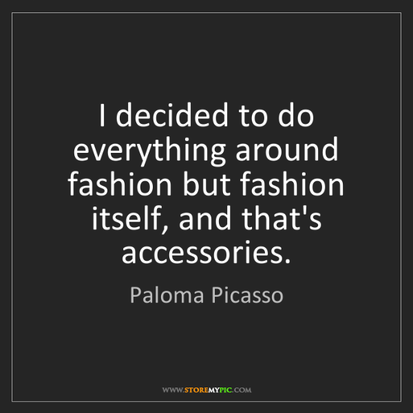Paloma Picasso: I decided to do everything around fashion but fashion...