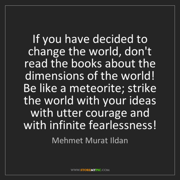 Mehmet Murat Ildan: If you have decided to change the world, don't read the...