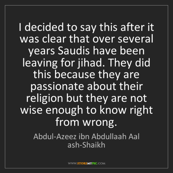 Abdul-Azeez ibn Abdullaah Aal ash-Shaikh: I decided to say this after it was clear that over several