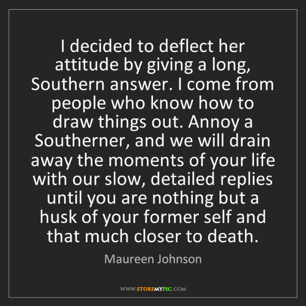 Maureen Johnson: I decided to deflect her attitude by giving a long, Southern...
