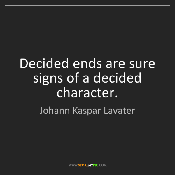 Johann Kaspar Lavater: Decided ends are sure signs of a decided character.