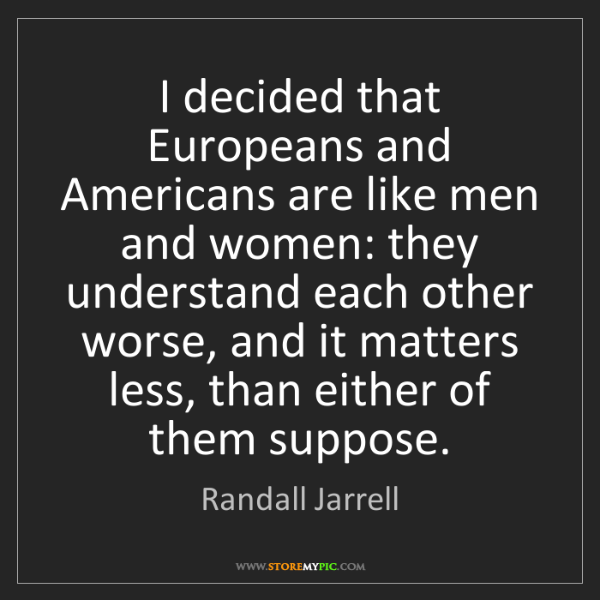 Randall Jarrell: I decided that Europeans and Americans are like men and...