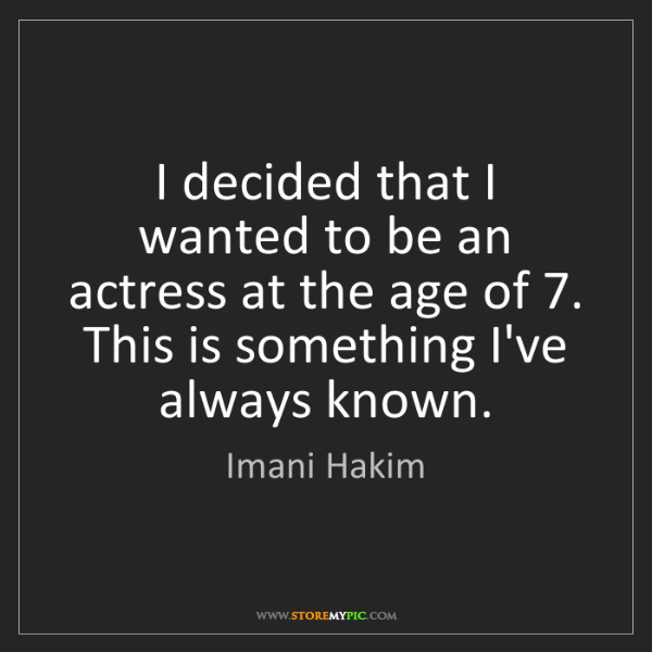 Imani Hakim: I decided that I wanted to be an actress at the age of...