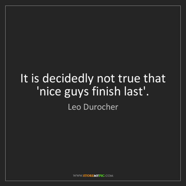 Leo Durocher: It is decidedly not true that 'nice guys finish last'.