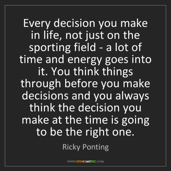 Ricky Ponting: Every decision you make in life, not just on the sporting...