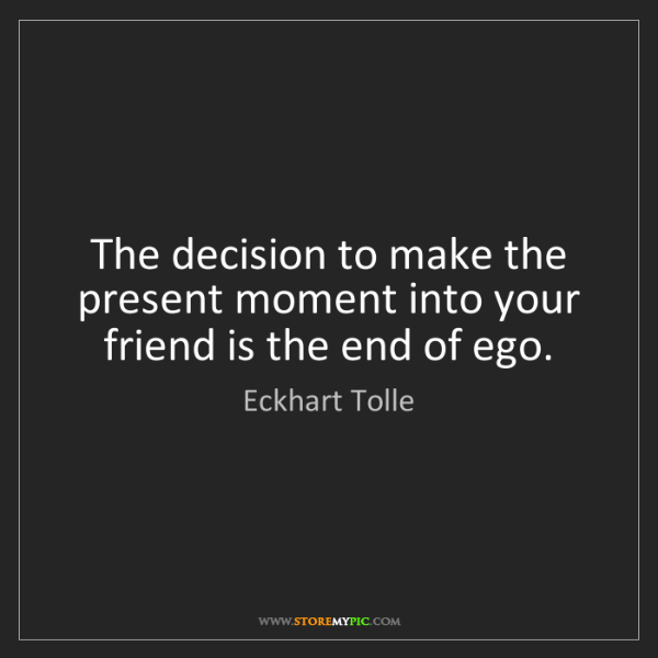 Eckhart Tolle: The decision to make the present moment into your friend...