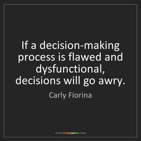 Carly Fiorina: If a decision-making process is flawed and dysfunctional,...