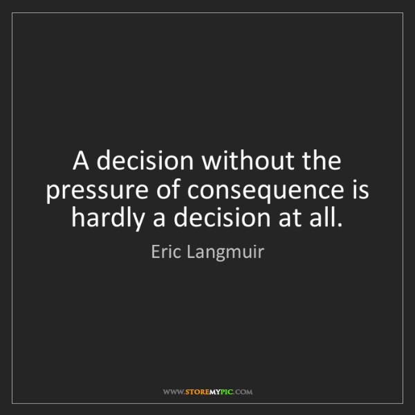 Eric Langmuir: A decision without the pressure of consequence is hardly...