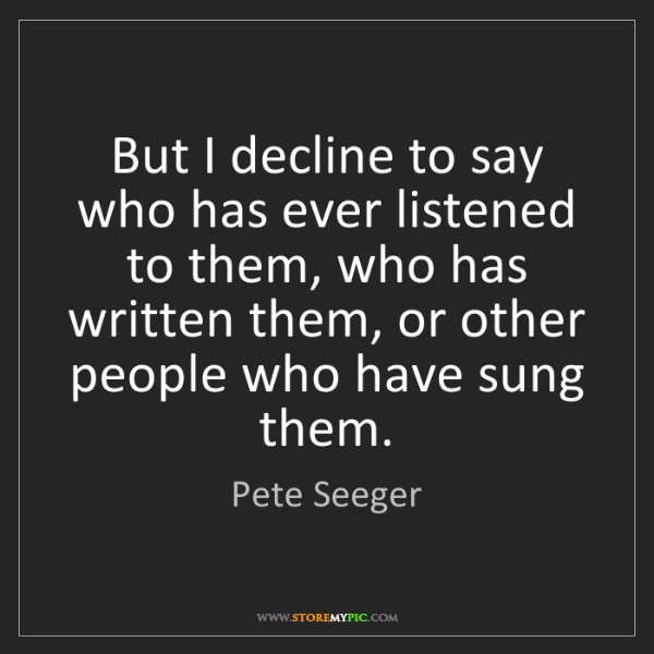 Pete Seeger: But I decline to say who has ever listened to them, who...
