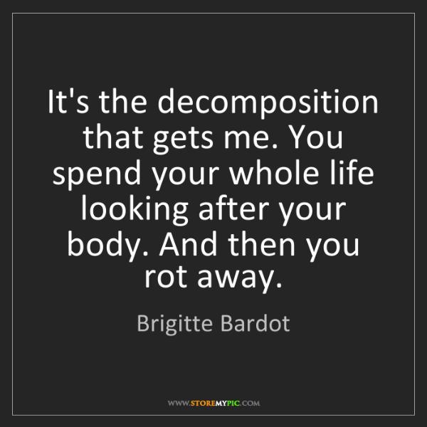Brigitte Bardot: It's the decomposition that gets me. You spend your whole...