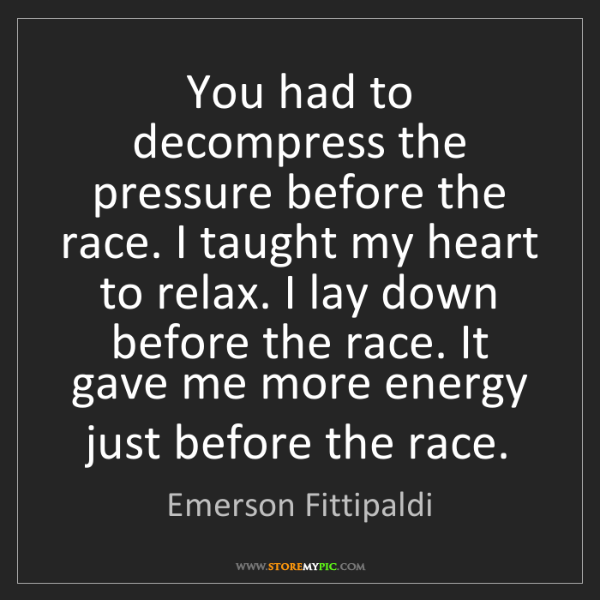 Emerson Fittipaldi: You had to decompress the pressure before the race. I...