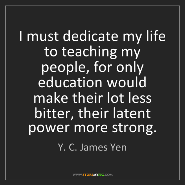 Y. C. James Yen: I must dedicate my life to teaching my people, for only...