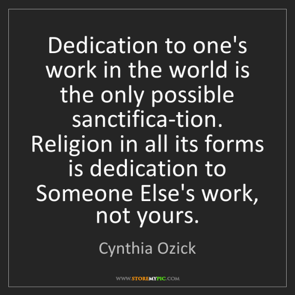 Cynthia Ozick: Dedication to one's work in the world is the only possible...