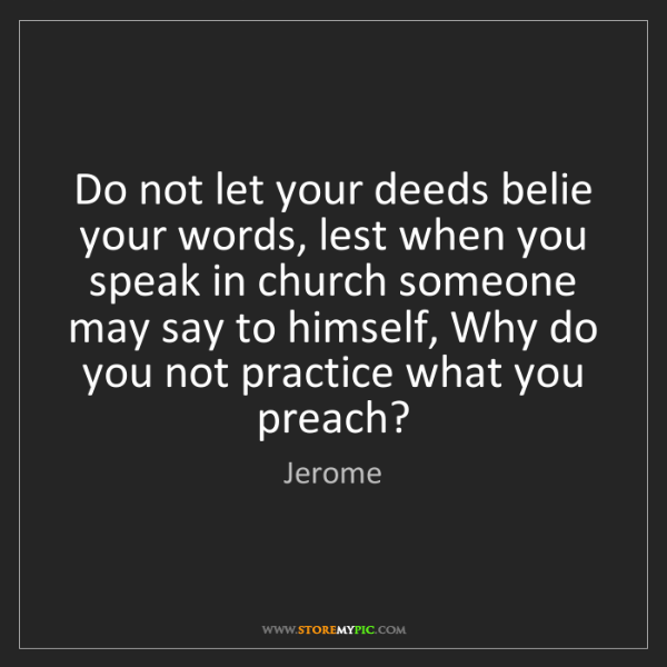 Jerome: Do not let your deeds belie your words, lest when you...
