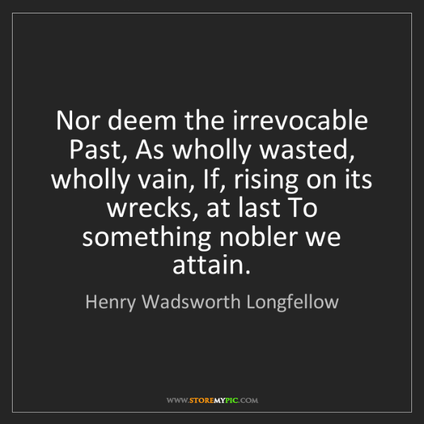 Henry Wadsworth Longfellow: Nor deem the irrevocable Past, As wholly wasted, wholly...