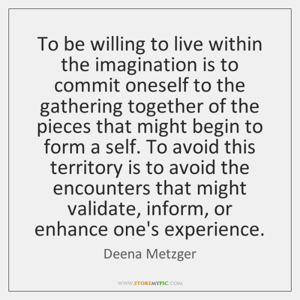 To be willing to live within the imagination is to commit oneself ...