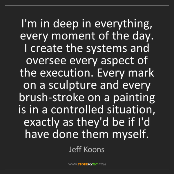 Jeff Koons: I'm in deep in everything, every moment of the day. I...