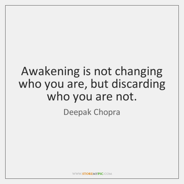 Awakening is not changing who you are, but discarding who you are ...