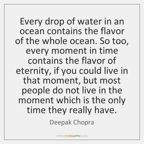 Every drop of water in an ocean contains the flavor of the ...