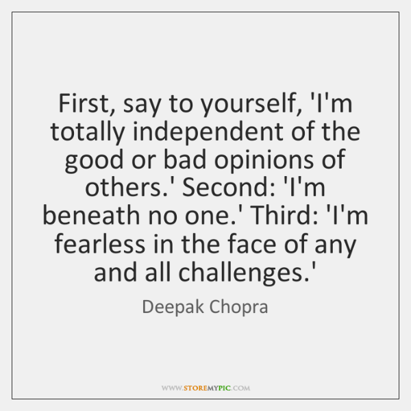 First, say to yourself, 'I'm totally independent of the good or bad ...