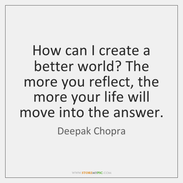 How can I create a better world? The more you reflect, the ...