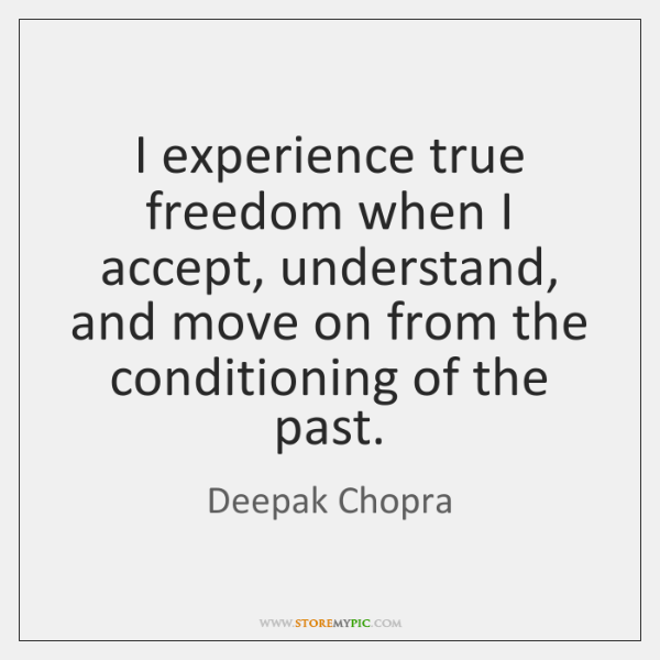 I experience true freedom when I accept, understand, and move on from ...