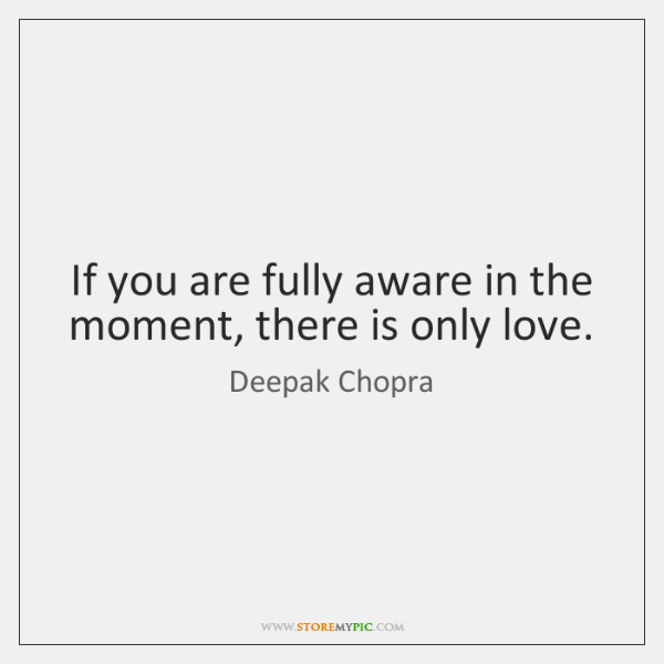 If you are fully aware in the moment, there is only love.