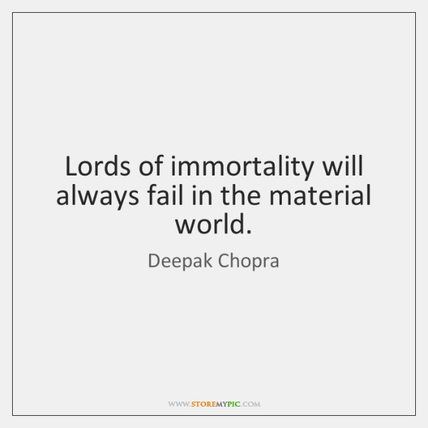 Lords of immortality will always fail in the material world.