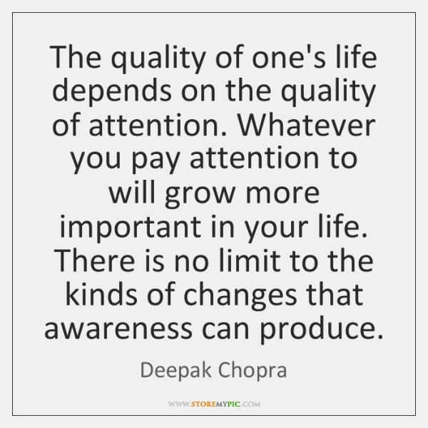 The quality of one's life depends on the quality of attention. Whatever ...