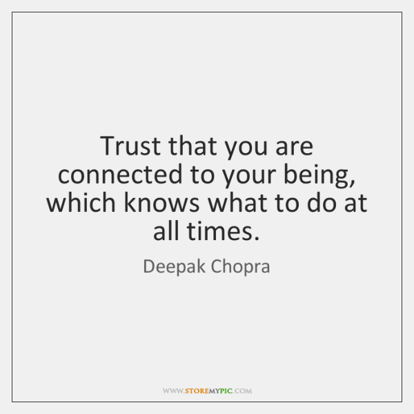Trust that you are connected to your being, which knows what to ...