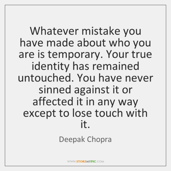 Whatever mistake you have made about who you are is temporary. Your ...