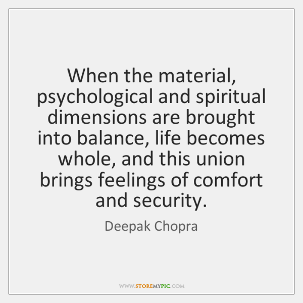 When the material, psychological and spiritual dimensions are brought into balance, life ...